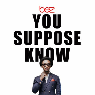 Music: Bez - You Suppose Know, bez you suppose know, bez you suppose know