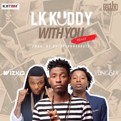 LK-Kuddy-–-With-You-Remix-ft.-Wizkid-Yung6ix-ART